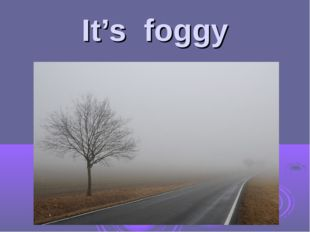 It's foggy