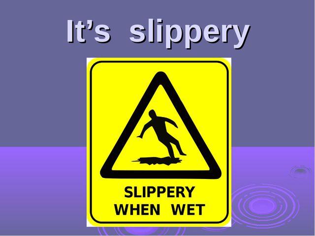 It's slippery