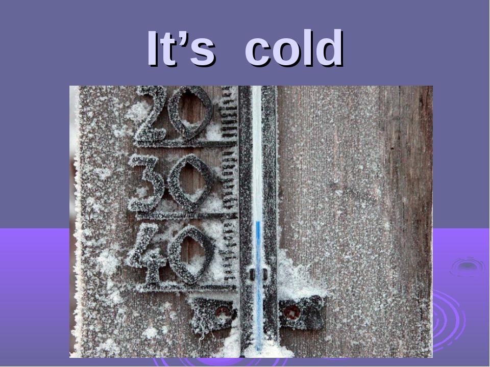 It's cold
