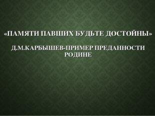 «ПАМЯТИ ПАВШИХ БУДЬТЕ ДОСТОЙНЫ» Д.М.КАРБЫШЕВ-ПРИМЕР ПРЕДАННОСТИ РОДИНЕ