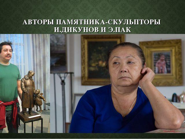 АВТОРЫ ПАМЯТНИКА-СКУЛЬПТОРЫ И.ДИКУНОВ И Э.ПАК