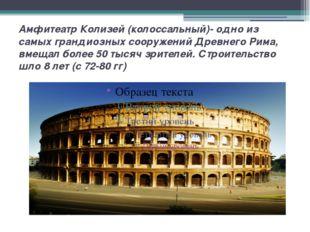 Амфитеатр Колизей (колоссальный)- одно из самых грандиозных сооружений Древне