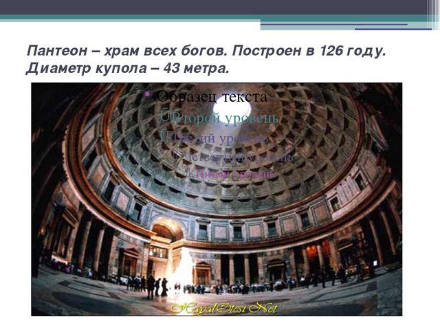 Пантеон – храм всех богов. Построен в 126 году. Диаметр купола – 43 метра.