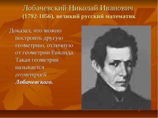 Лобачевский Николай Иванович (1792-1856), великий русский математик Доказал,