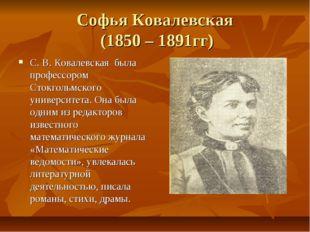 Софья Ковалевская (1850 – 1891гг) С. В. Ковалевская была профессором Стокголь