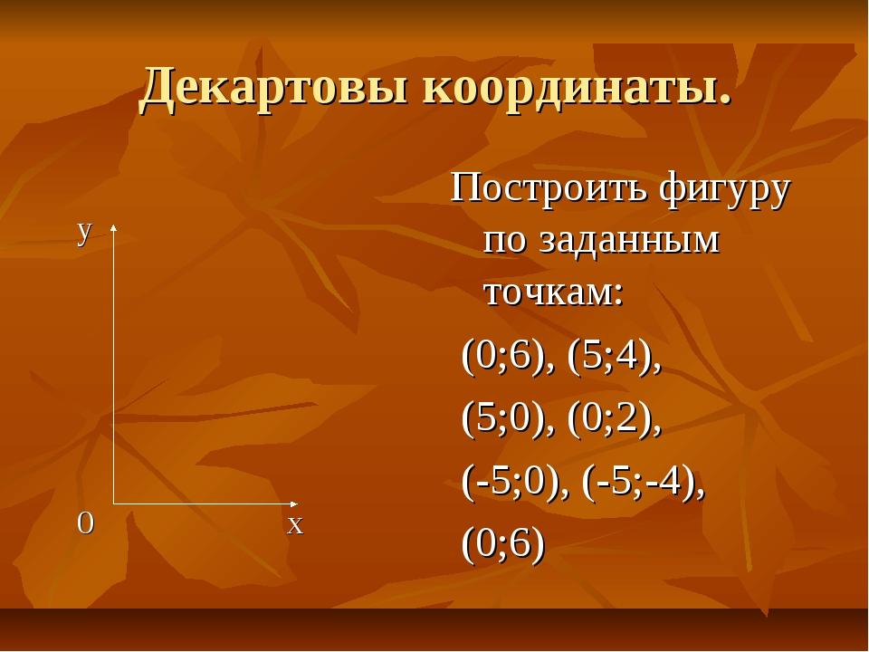 Декартовы координаты. y 0 x Построить фигуру по заданным точкам: (0;6), (5;4)...
