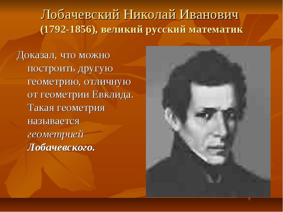 Лобачевский Николай Иванович (1792-1856), великий русский математик Доказал,...