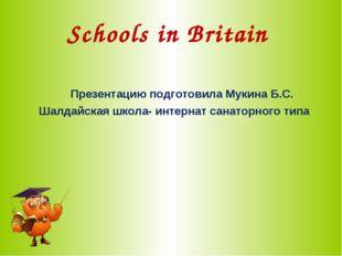 Schools in Britain Презентацию подготовила Мукина Б.С. Шалдайская школа- инте
