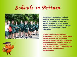 Schools in Britain Compulsory education ends at sixteen. Some people choose t