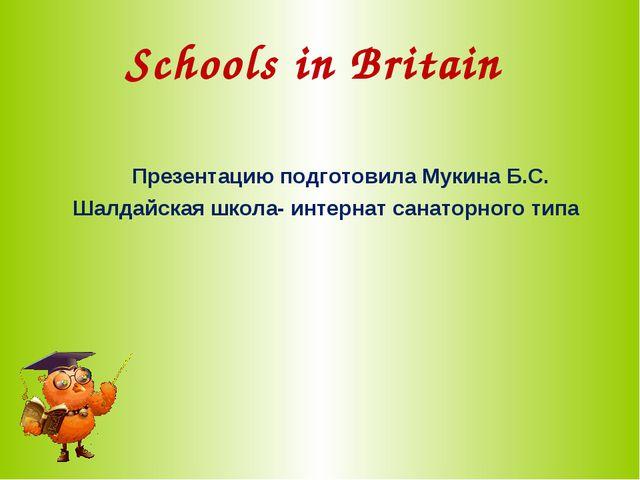 Schools in Britain Презентацию подготовила Мукина Б.С. Шалдайская школа- инте...