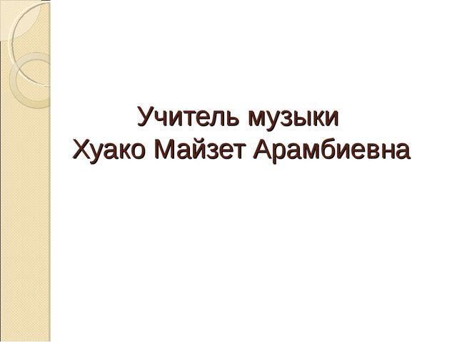 Учитель музыки Хуако Майзет Арамбиевна