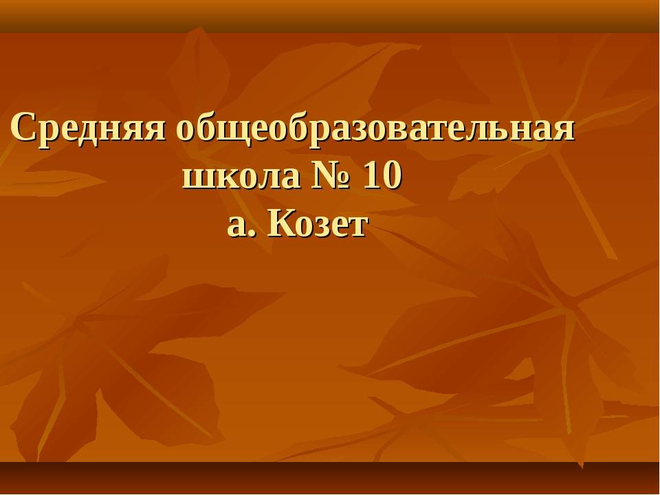 Средняя общеобразовательная школа № 10 а. Козет