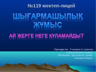 №119 мектеп-лицей Орындаған : 5 сынып оқушысы Кубанычбеков Ахмад Жетекшісі :