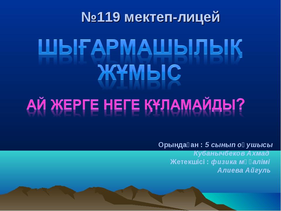 №119 мектеп-лицей Орындаған : 5 сынып оқушысы Кубанычбеков Ахмад Жетекшісі :...