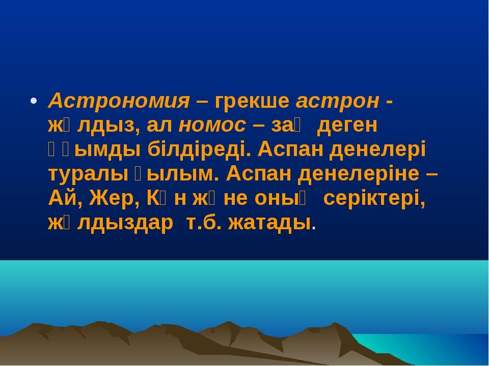 Астрономия – грекше астрон - жұлдыз, ал номос – заң деген ұғымды білдіреді. А...