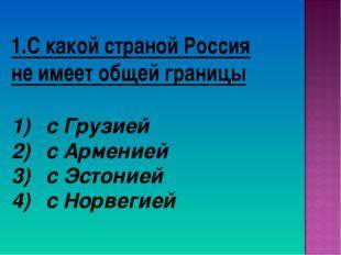 1.С какой страной Россия не имеет общей границы с Грузией с Арменией с Эстони