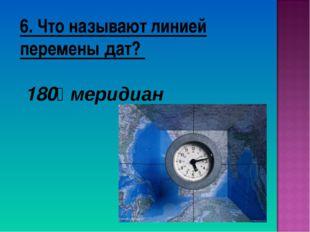 6. Что называют линией перемены дат? 180⁰ меридиан