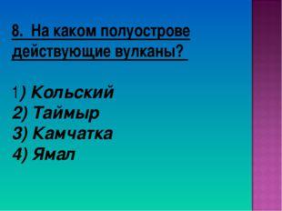 8. На каком полуострове действующие вулканы? 1) Кольский 2) Таймыр 3) Камчатк