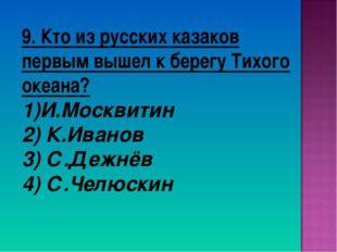 9. Кто из русских казаков первым вышел к берегу Тихого океана? И.Москвитин 2)