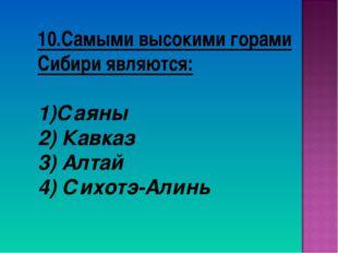 10.Самыми высокими горами Сибири являются: Саяны 2) Кавказ 3) Алтай 4) Сихотэ