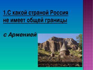 1.С какой страной Россия не имеет общей границы с Арменией
