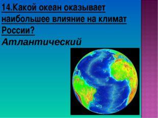 14.Какой океан оказывает наибольшее влияние на климат России? Атлантический