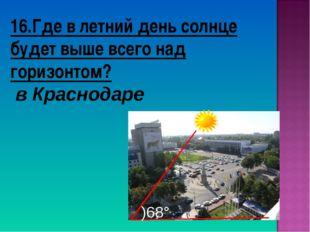 16.Где в летний день солнце будет выше всего над горизонтом? в Краснодаре )68°