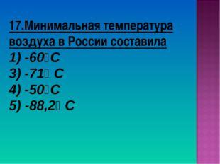 17.Минимальная температура воздуха в России составила 1) -60⁰С 3) -71⁰ С 4) -