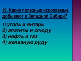 19. Какие полезные ископаемые добывают в Западной Сибири? уголь и янтарь апат