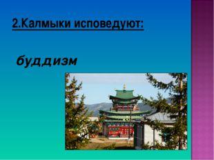 2.Калмыки исповедуют: буддизм