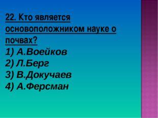 22. Кто является основоположником науке о почвах? 1) А.Воейков 2) Л.Берг 3) В