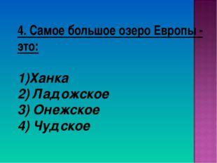4. Самое большое озеро Европы - это: Ханка 2) Ладожское 3) Онежское 4) Чудское