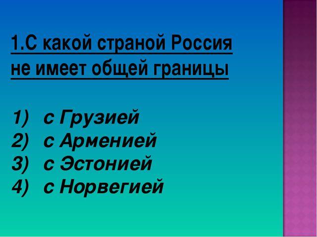1.С какой страной Россия не имеет общей границы с Грузией с Арменией с Эстони...