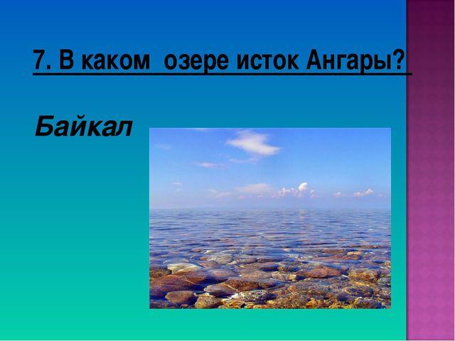 7. В каком озере исток Ангары? Байкал