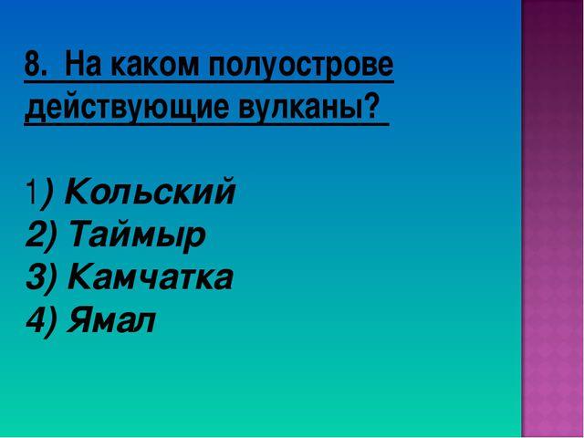 8. На каком полуострове действующие вулканы? 1) Кольский 2) Таймыр 3) Камчатк...