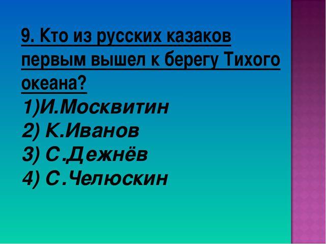 9. Кто из русских казаков первым вышел к берегу Тихого океана? И.Москвитин 2)...