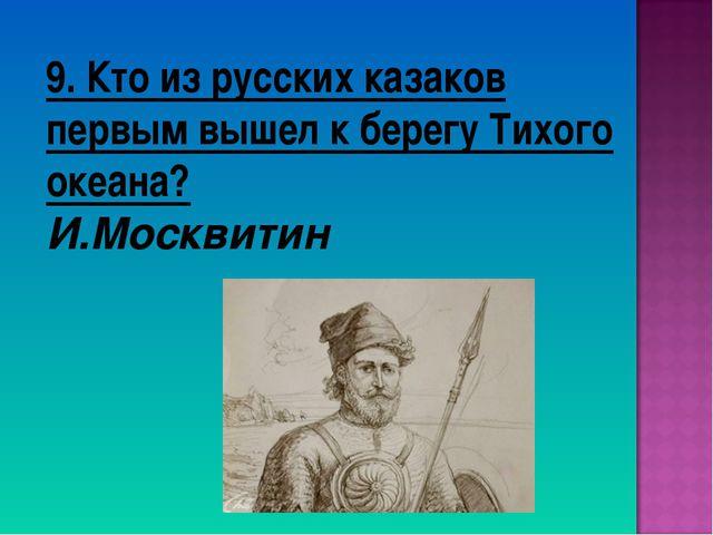 9. Кто из русских казаков первым вышел к берегу Тихого океана? И.Москвитин