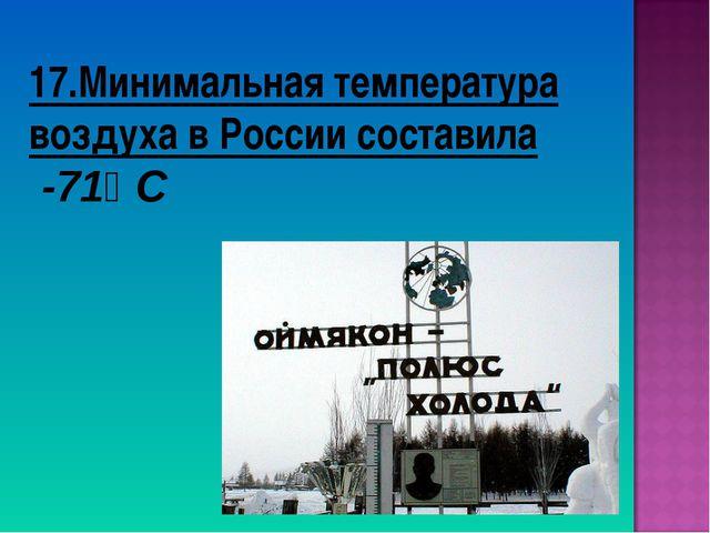 17.Минимальная температура воздуха в России составила -71⁰ С
