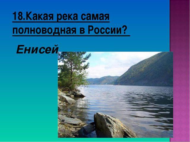 18.Какая река самая полноводная в России? Енисей