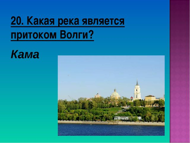 20. Какая река является притоком Волги? Кама