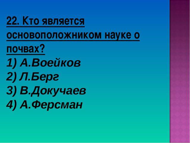 22. Кто является основоположником науке о почвах? 1) А.Воейков 2) Л.Берг 3) В...