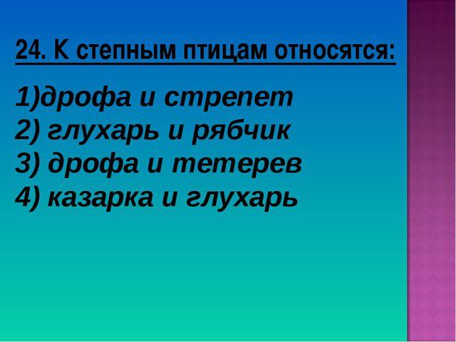 24. К степным птицам относятся: дрофа и стрепет 2) глухарь и рябчик 3) дрофа...