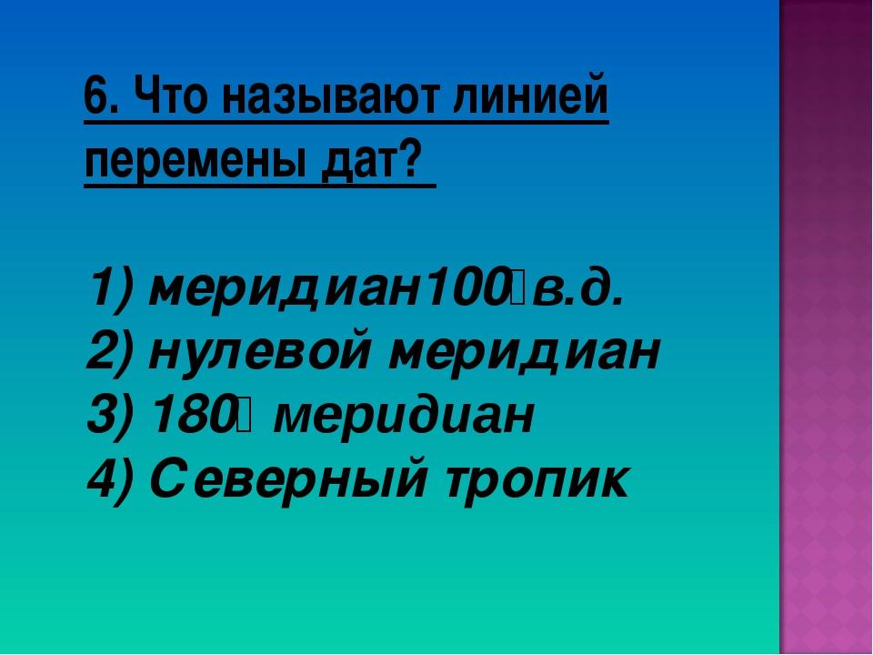 6. Что называют линией перемены дат? 1) меридиан100⁰в.д. 2) нулевой меридиан...