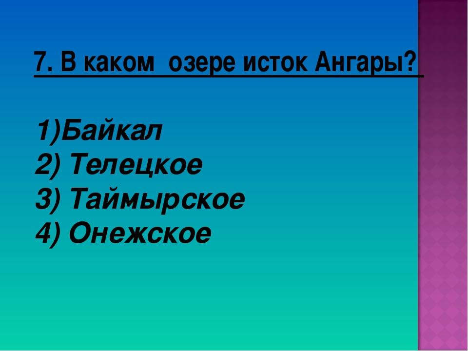 7. В каком озере исток Ангары? Байкал 2) Телецкое 3) Таймырское 4) Онежское