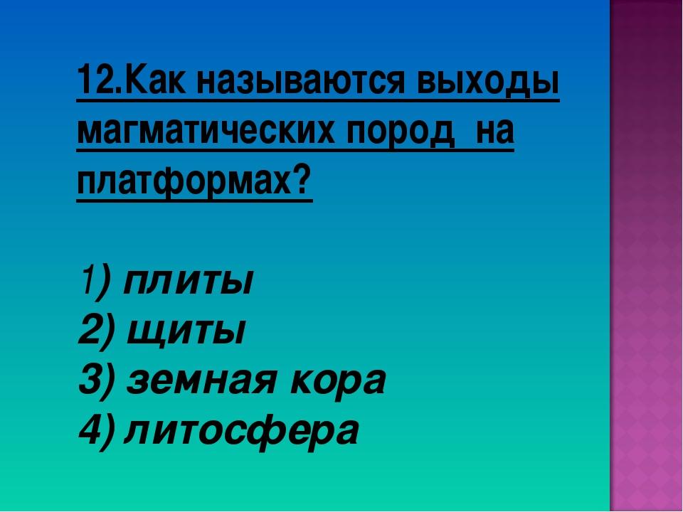 12.Как называются выходы магматических пород на платформах? 1) плиты 2) щиты...