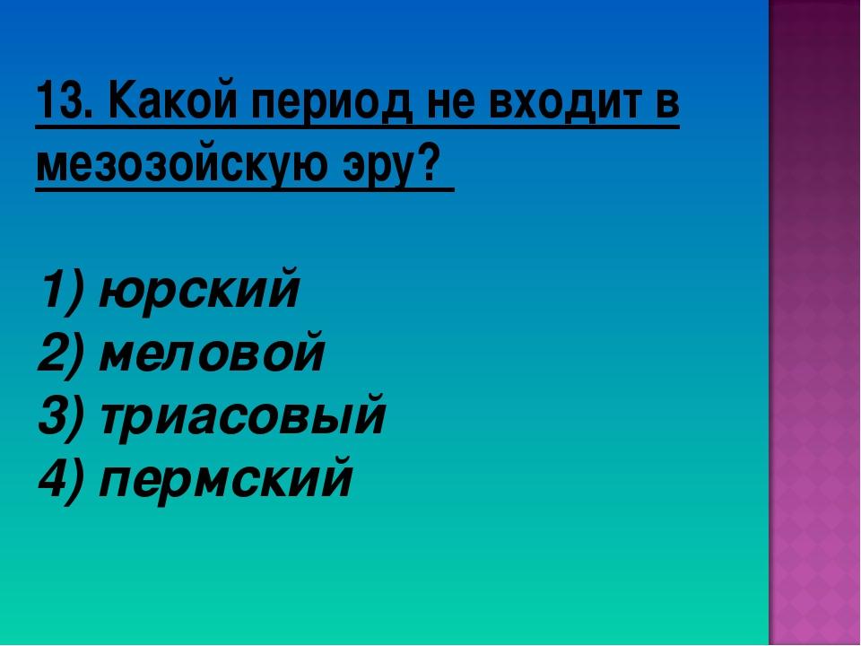 13. Какой период не входит в мезозойскую эру? 1) юрский 2) меловой 3) триасов...