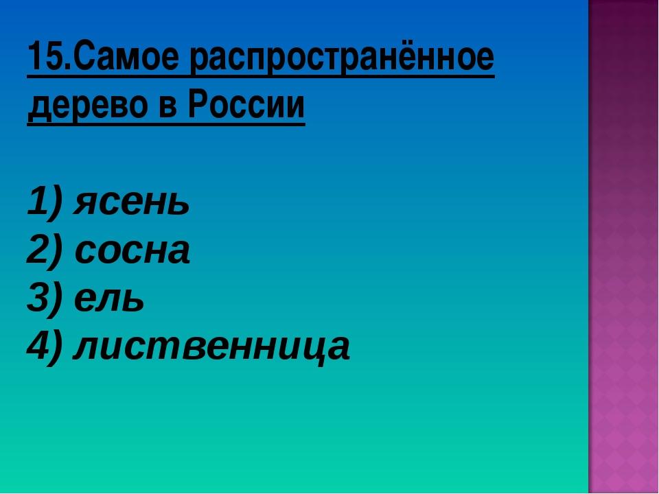 15.Самое распространённое дерево в России ясень сосна 3) ель 4) лиственница