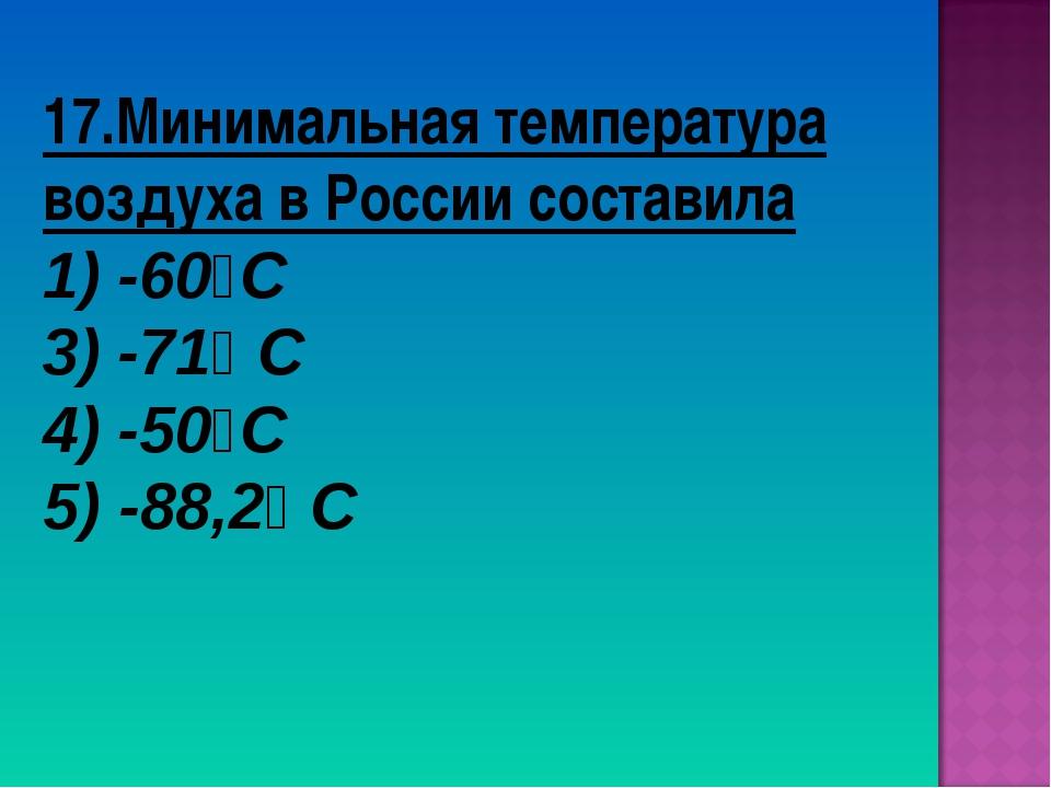 17.Минимальная температура воздуха в России составила 1) -60⁰С 3) -71⁰ С 4) -...