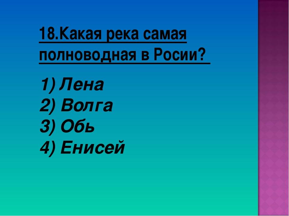 18.Какая река самая полноводная в Росии? Лена Волга 3) Обь 4) Енисей