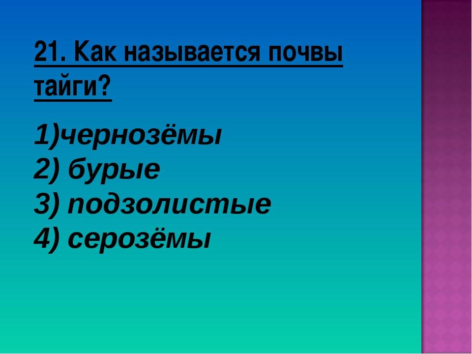 21. Как называется почвы тайги? чернозёмы 2) бурые 3) подзолистые 4) серозёмы